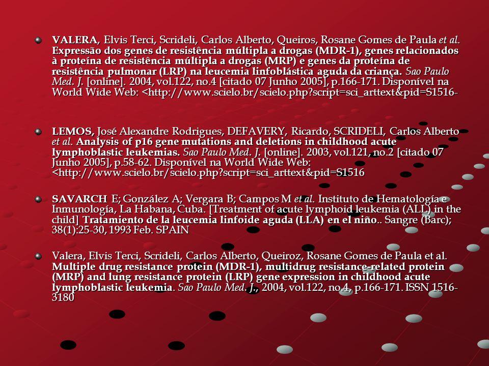 VALERA, Elvis Terci, Scrideli, Carlos Alberto, Queiros, Rosane Gomes de Paula et al. Expressão dos genes de resistência múltipla a drogas (MDR-1), genes relacionados à proteína de resistência múltipla a drogas (MRP) e genes da proteína de resistência pulmonar (LRP) na leucemia linfoblástica aguda da criança. Sao Paulo Med. J. [online]. 2004, vol.122, no.4 [citado 07 Junho 2005], p.166-171. Disponível na World Wide Web: <http://www.scielo.br/scielo.php script=sci_arttext&pid=S1516-